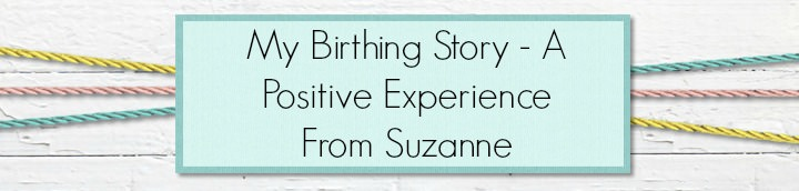 My Birthing Story - A Positive Experience From Suzanne
