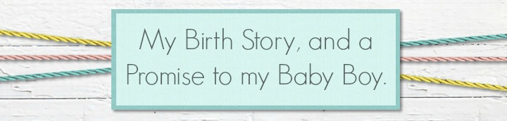 My Birth Story - A Personal Post and Promise to my Baby Boy.