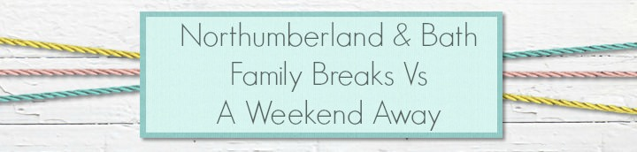 Northumberland & Bath - Family Breaks Vs a Weekend away