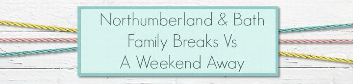 Northumberland & Bath - Family Breaks Vs a Weekend away